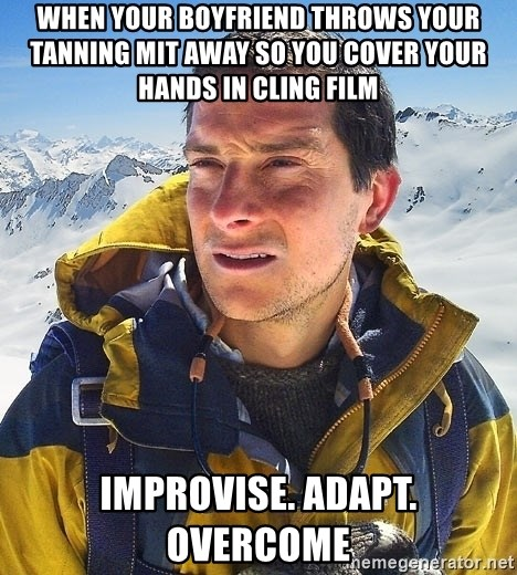 Bear Grylls Loneliness - When your boyfriend throws your tanning mit away so you cover your hands in cling film  Improvise. Adapt. Overcome