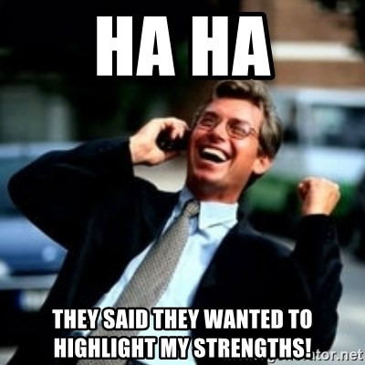 HaHa! Business! Guy! - Ha Ha They said they wanted to highlight my strengths!
