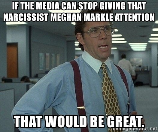 Bill Lumbergh - If the media can stop giving that narcissist Meghan markle attention That would be great.