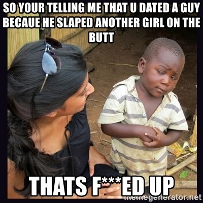 Skeptical third-world kid - so your telling me that u dated a guy becaue he slaped another girl on the butt thats f***ed up
