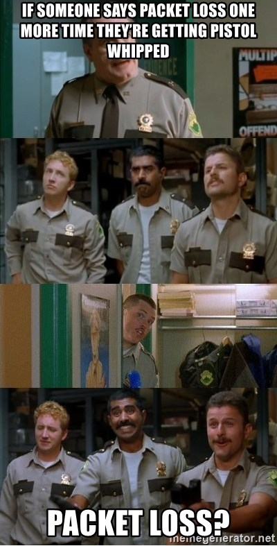 Super Troopers Shenanigans - If someone says packet loss one more time they're getting pistol whipped Packet loss?