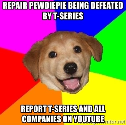 Advice Dog - repair pewdiepie being defeated by t-series report t-series and all companies on youtube