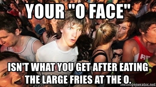 "Sudden Realization Ralph - Your ""O face"" Isn't what you get after eating the Large fries at the o."