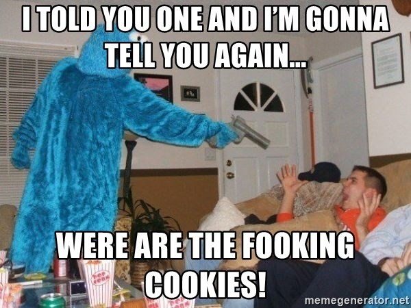 Bad Ass Cookie Monster - I told you one and I'm gonna tell you again... WERE ARE THE FOOKING COOKIES!