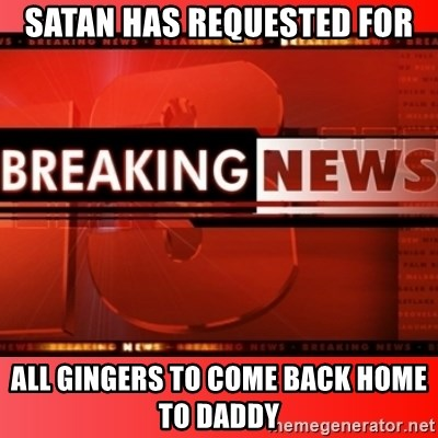 This breaking news meme - Satan Has Requested For All Gingers To Come Back Home To Daddy