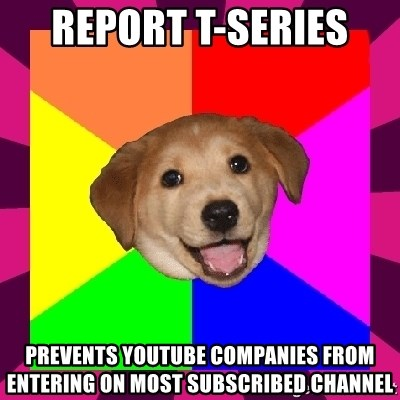 bad advice dog - report t-series  prevents youtube companies from entering on most subscribed channel