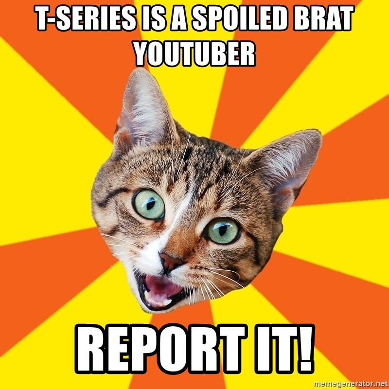 Bad Advice Cat - t-series is a spoiled brat youtuber report it!
