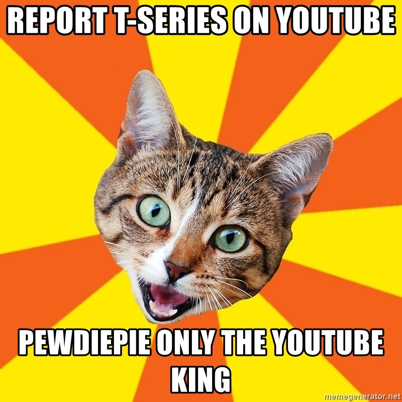 Bad Advice Cat - report t-series on youtube pewdiepie only the youtube king