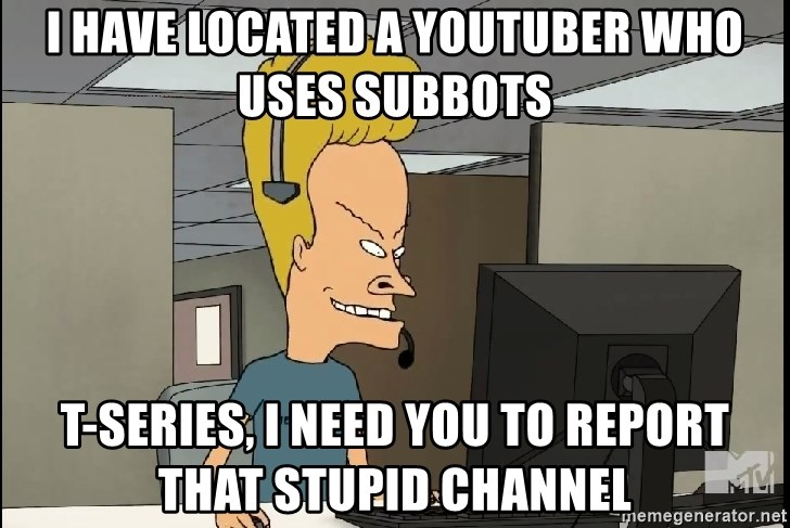 Beavis Tech Support - i have located a youtuber who uses subbots t-series, i need you to report that stupid channel