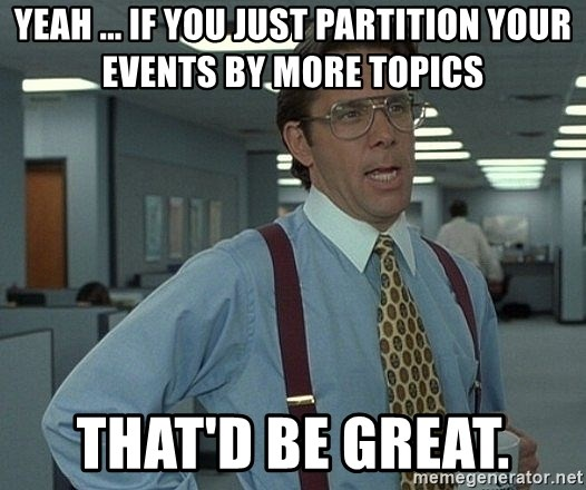 Bill Lumbergh - Yeah ... If you just partition your events by more topics That'd be great.