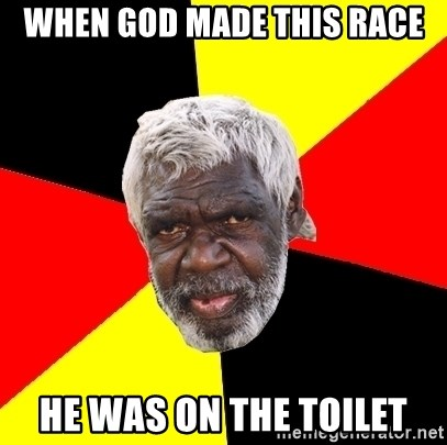 Abo - when god made this race he was on the toilet