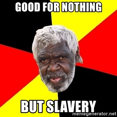 Abo - good for nothing but slavery