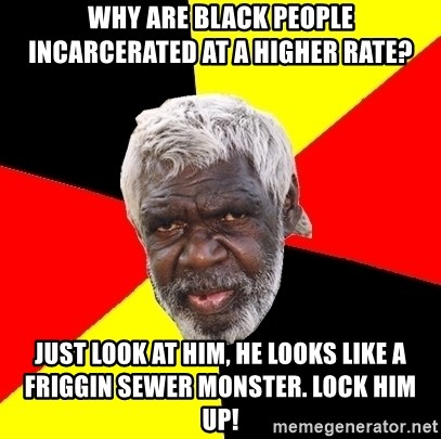 Abo - why are black people incarcerated at a higher rate? just look at him, he looks like a friggin sewer monster. lock him up!