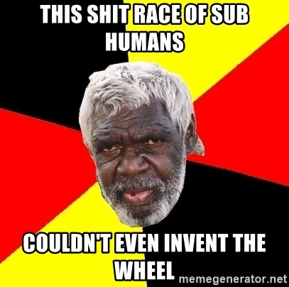 Abo - this shit race of sub humans couldn't even invent the wheel