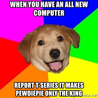 Advice Dog - When you have an all new computer report T-Series it makes PewDiePie only the KING