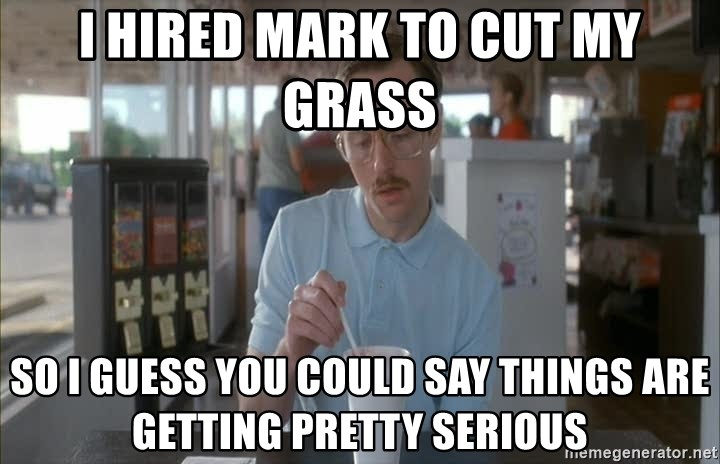 Things are getting pretty Serious (Napoleon Dynamite) - I hired mark to cut my grass So I guess you could say things are getting pretty serious