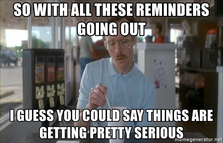 Things are getting pretty Serious (Napoleon Dynamite) - So with all these reminders going out I guess you could say things are getting pretty serious