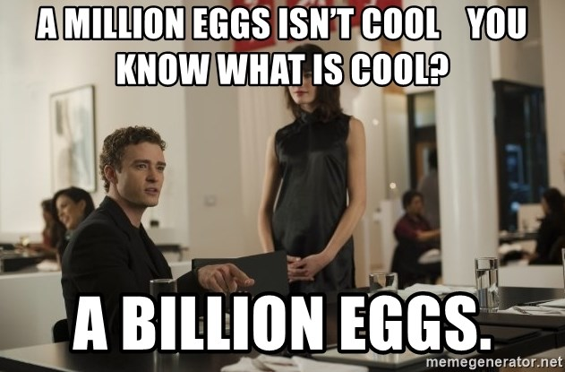sean parker - A million eggs isn't cool    You know what is cool? A billion eggs.