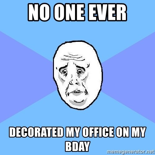 Okay Guy - No One Ever Decorated my Office on my Bday