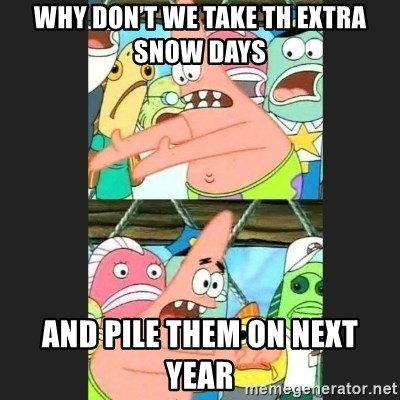 Pushing Patrick - Why don't we take th extra snow days And pile them on next year