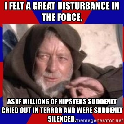 IMAGE(https://memegenerator.net/img/instances/84641809/i-felt-a-great-disturbance-in-the-force-as-if-millions-of-hipsters-suddenly-cried-out-in-terror-and-.jpg)