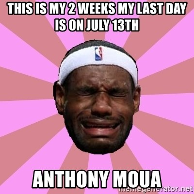 LeBron James - this is my 2 weeks my last day is on july 13th Anthony Moua