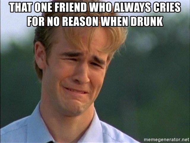 Dawson Crying - That one friend who always cries for no reason when drunk