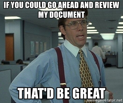 Bill Lumbergh - If you could go ahead and review my document That'd be great