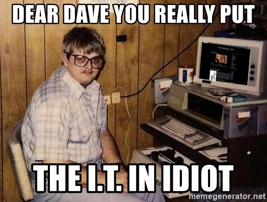 Nerd - Dear Dave You really put The I.T. in Idiot