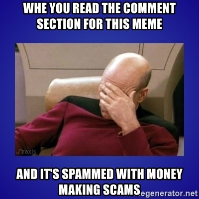 Picard facepalm  - whe you read the comment section for this meme and it's spammed with money making scams