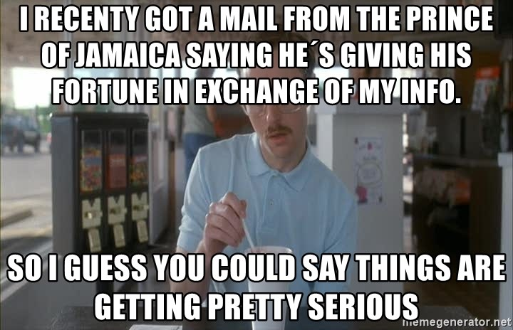 Things are getting pretty Serious (Napoleon Dynamite) - i recenty got a mail from the prince of Jamaica saying he´s giving his fortune in exchange of my info. so i guess you could say things are getting pretty serious