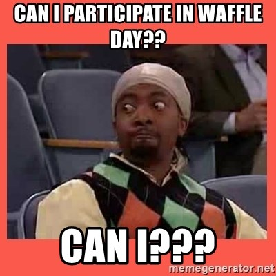 Can I have your number? - Can I participate in waffle day??  CAN I???