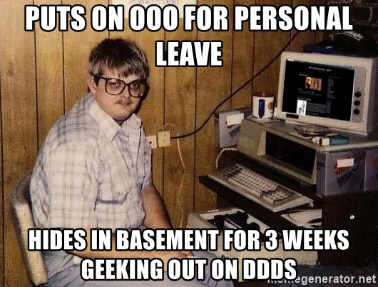 Nerd - Puts on OOO for Personal Leave Hides in basement for 3 weeks geeking out on DDDS