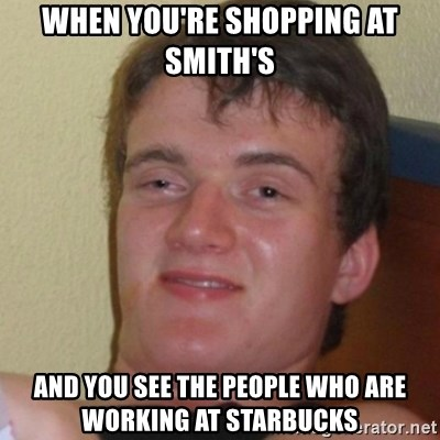 Stoner Stanley - WHEN YOU'RE SHOPPING AT SMITH'S AND YOU SEE THE PEOPLE WHO ARE WORKING AT STARBUCKS