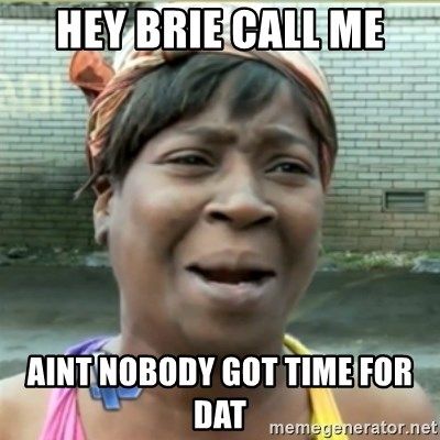 Ain't Nobody got time fo that - hey brie call me aint nobody got time for dat