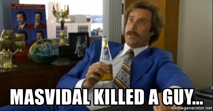 That escalated quickly-Ron Burgundy - Masvidal killed a guy...