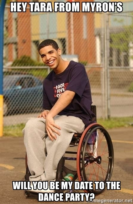 Drake Wheelchair - Hey Tara from Myron's Will you be my date to the dance party?