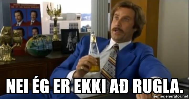 That escalated quickly-Ron Burgundy - nei ég er ekki að rugla.