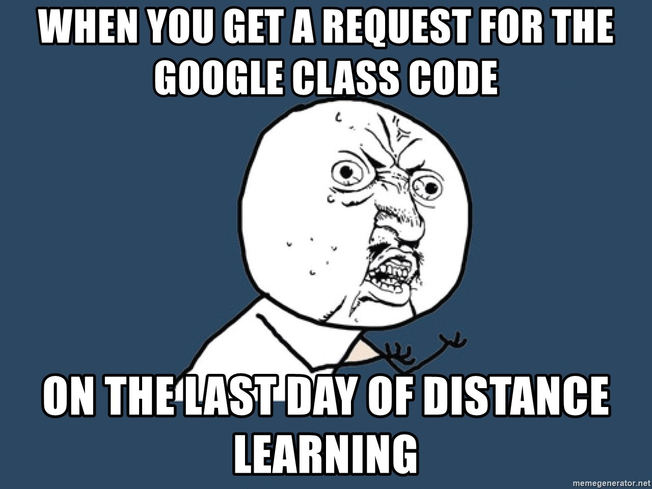 Y U No - When you get a request for the Google class code On the last day of distance learning