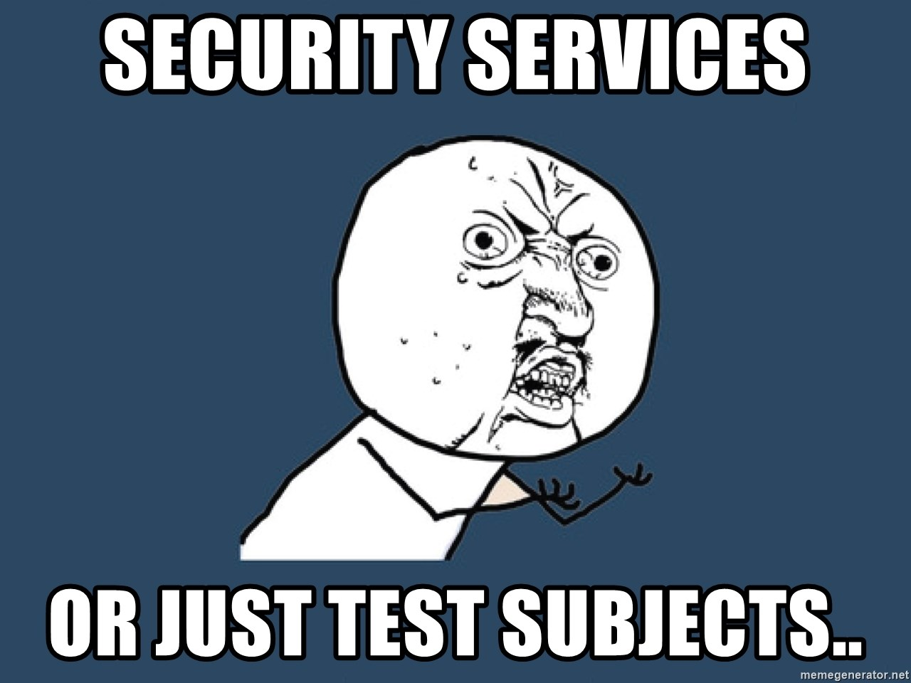 Y U No - Security services or just test subjects..