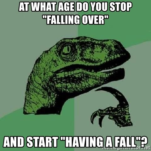 """Philosoraptor - At what age do you stop """"falling over"""" and start """"having a fall""""?"""
