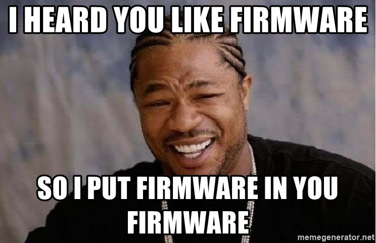 Yo Dawg - I heard you like firmware  So I put firmware in you firmware