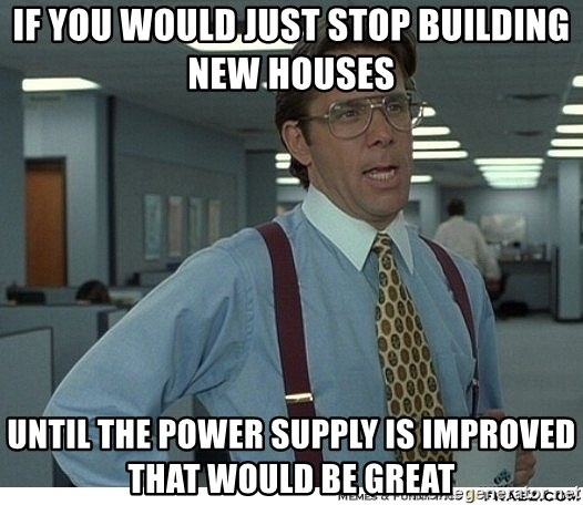 Yeah If You Could Just - If you would just stop building new houses  until the power supply is improved that would be great