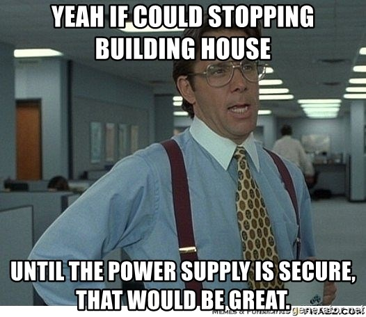 Yeah If You Could Just - Yeah if could stopping building house  until the power supply is secure, that would be great.