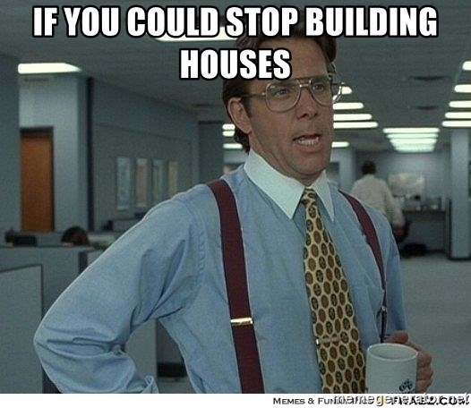 Yeah If You Could Just - If you could stop building houses