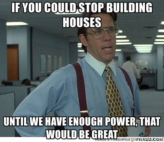 Yeah If You Could Just - If you could stop building houses until we have enough power, that would be great
