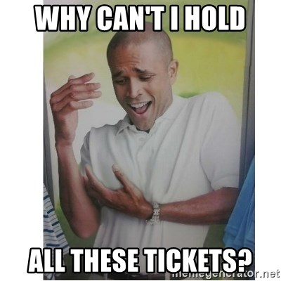 Why Can't I Hold All These?!?!? - why can't I hold all these tickets?