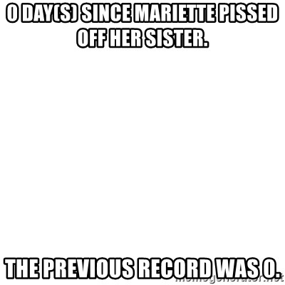 Blank Template - 0 Day(s) Since Mariette pissed off her sister.  The previous record was 0.