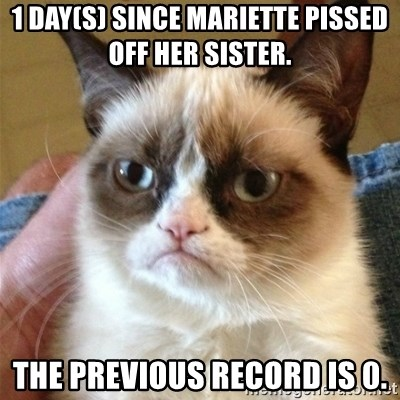 Grumpy Cat  - 1 day(s) Since Mariette pissed off her sister.  The previous record is 0.