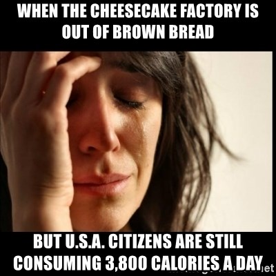 First World Problems - When the Cheesecake Factory is out of brown bread but U.S.A. citizens are still consuming 3,800 calories a day
